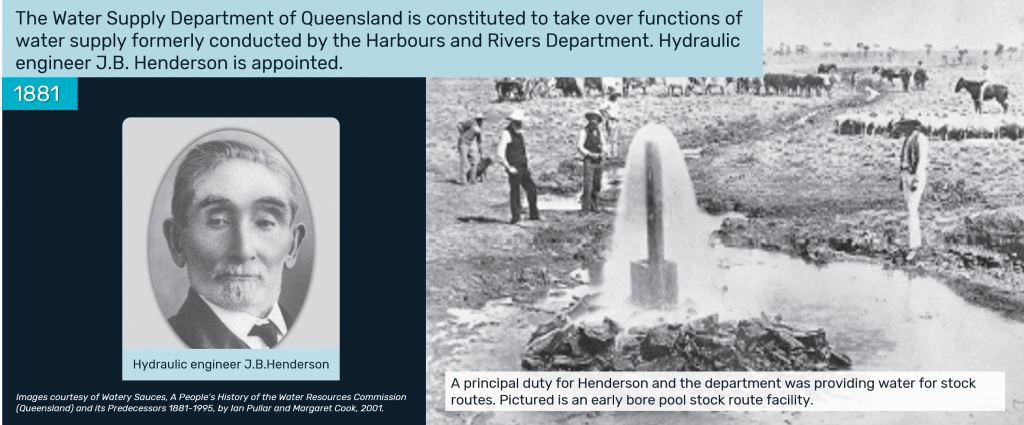1881 - The Water Supply Department of Queensland is constituted to take over functions of water supply formerly conducted by the Harbours and Rivers Department. Hydraulic engineer J.B. Henderson is appointed.
