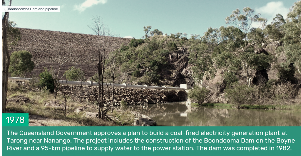 1978 - The Queensland Government approves a plan to build a coal-fired electricity generation plant at Tarong near Nanango. The project includes the construction of the Boondooma Dam on the Boyne River and a 95-km pipeline to supply water to the power station. The dam was completed in 1982.
