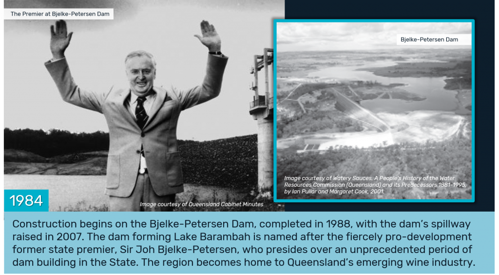 1984 - Construction begins on the Bjelke-Petersen Dam, completed in 1988, with the dam's spillway raised in 2007. The dam forming Lake Barambah is named after the fiercely pro-development former state premier, Sir Joh Bjelke-Petersen, who presides over an unprecedented period of dam building in the State. The region becomes home to Queensland's emerging wine industry.